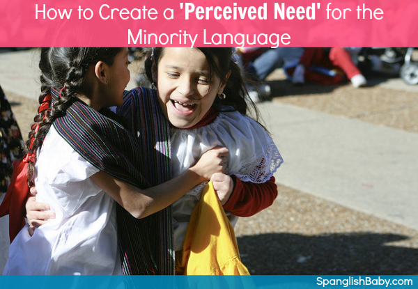 How to Create a 'Perceived Need' for the Minority Language - SpanglishBaby.com