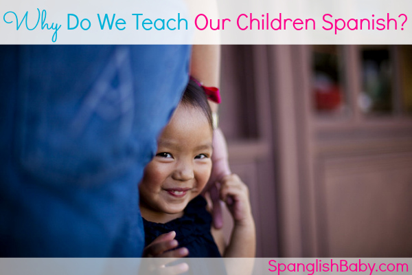 Why Do We Teach Our Children Spanish - spanglishbaby.com